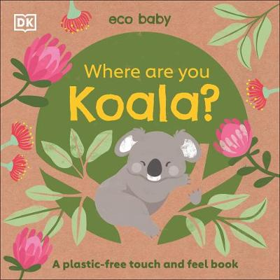 Cover of Eco Baby: Where Are You Koala?: A plastic-free touch and feel book - DK - 9780241467466