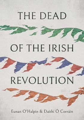 Cover of The Dead of the Irish Revolution - Eunan O'Halpin - 9780300123821
