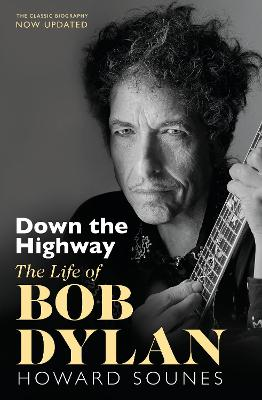 Cover of Down The Highway: The Life Of Bob Dylan - Howard Sounes - 9780857527820