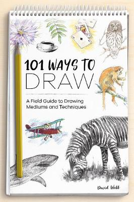 Cover of 101 Ways to Draw: A Field Guide to Drawing Mediums and Techniques - David Webb - 9781446308677
