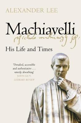 Cover of Machiavelli: His Life and Times - Alexander Lee - 9781447275008