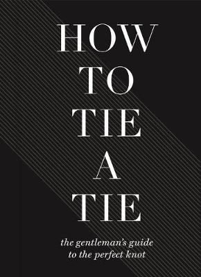 Cover of How To Tie A Tie: The Gentleman's Guide to the Perfect Knot