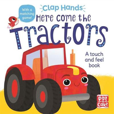 Cover of Here Come the Tractors: A touch-and-feel board book - Pat-a-Cake - 9781526382474