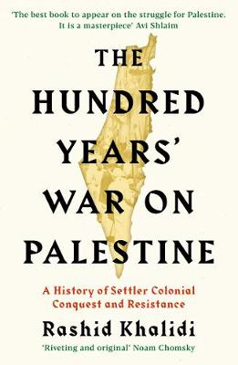 Cover of The Hundred Years' War on Palestine: A History of Settler Colonial Conquest and  - Rashid I. Khalidi - 9781781259344