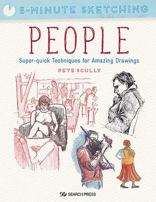 Cover of 5-Minute Sketching: People: Super-Quick Techniques for Amazing Drawings - Pete Scully - 9781782219989