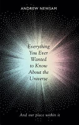 Cover of Everything You Ever Wanted to Know About the Universe - Andrew Newsam - 9781783962600