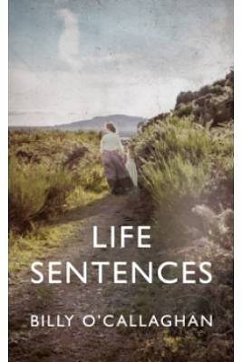 Cover of Life Sentences - Billy O'Callaghan - 9781787332454
