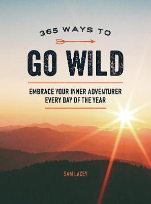 Cover of 365 Ways to Go Wild: Embrace Your Inner Adventurer Every Day of the Year - Sam Lacey - 9781787836785
