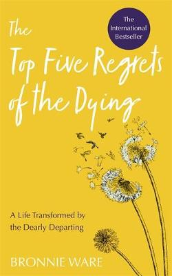 Cover of Top Five Regrets of the Dying: A Life Transformed by the Dearly Departing - Bronnie Ware - 9781788173421