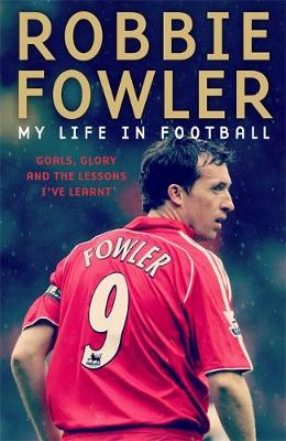 Cover of Robbie Fowler: My Life In Football: Goals, Glory & The Lessons I've Learnt